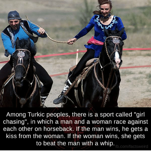 """whip: Among lurkic peoples, there is a sport called """"girl  chasing"""", in which a man and a woman race against  each other on horseback. If the man wins, he gets a  kiss from the woman. If the woman wins, she gets  to beat the man with a whip.  fb.com/factsweird"""