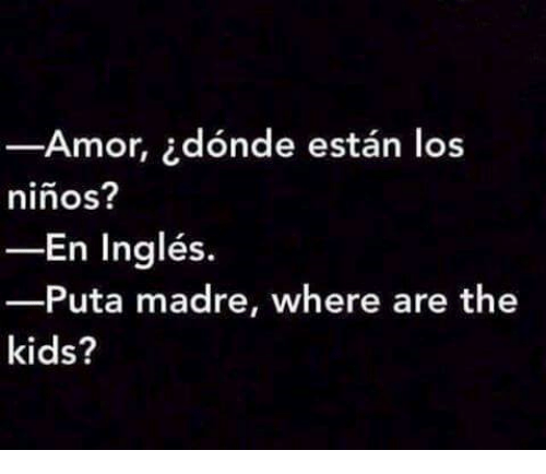 Memes, 🤖, and Ingles: Amor, idonde estan los  ninos?  En Inglés.  Puta madre, where are the  kids?