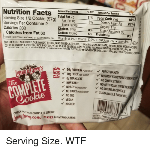 Lewy: Amount Per Serving  % DV*  11%  0%  0%  Amount Per Serving  Nutrition Fact  Total Carb 29g  Serving Size 1/2 Cookie (57g)  Total Fat 7g  10%  20%  Sat. Fat 0g  Trans Fat 0g  Cholest.0mg  Sodium 130mg  Dietary Fiber 5g  Sugars 11g  Servings Per Container 2  Calories 200  Calories from Fat 60  Percent Daily Values are based on a 2,000 calorie diet.  Sugar Alcohols 0g  5%  Protein 8g  8%)  Vitamin A 4%. Vitamin C 0%. Calcium 2%  . Iron 8%  , DD  PROTEIN BLEND (PEA PROTEIN, RICE PROTEIN, VITAL WHEAT GLUTEN), CANE SUGAR, PALM MARGARINE (PALM OIL, PALM  IAI ATED CNTEMill CIEICDC/Cİ İNICIAI IEDIENTHIN  ISTII LED MONOGLYCERIDES), NATURAL BUTTERFLAVOR CITRIC  mi i A  6 16g PROTEIN PE COOKIE FRESH BAKED  ー  イ10g FIBER PER COOKIE  Og TRANS FAT  NO HIGH FRUCTOSE CORNSYRI  NO CHOLESTEROL  の  NO ARTIFICIAL SWEETENERS  、  NO SOY INGREDIENTS NO SUGAR ALCOHOLS  NO DAIRY INGREDIENTS S  NO EGG  VEGAN  KOSHER  The  STAINABLE PALM OIL  o0  87692 8353  DIST BY: LENNY&LARRY  LOS ANGELES, CA  CHECK OUT OUR COMPLETE LINEUP  Lewy lo  Lox  0 LENNYANDLARRYS  ry.corn