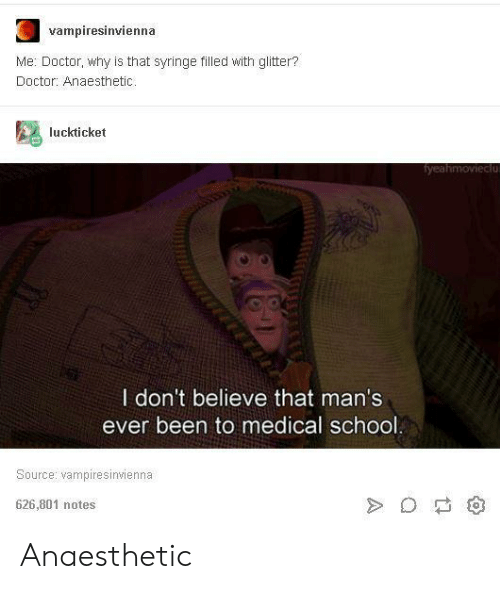 syringe: ampiresinvienna  Me: Doctor, why is that syringe filled with glitter?  Doctor: Anaesthetic  luckticket  I don't believe that man's  ever been to medical school  Source: vampiresinvienna  626,801 notes Anaesthetic