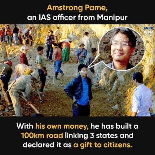 ias: Amstrong Pame,  an IAS officer from Manipur  With his own money, he has built a  100km road linking 3 states and  declared it as a gift to citizens.