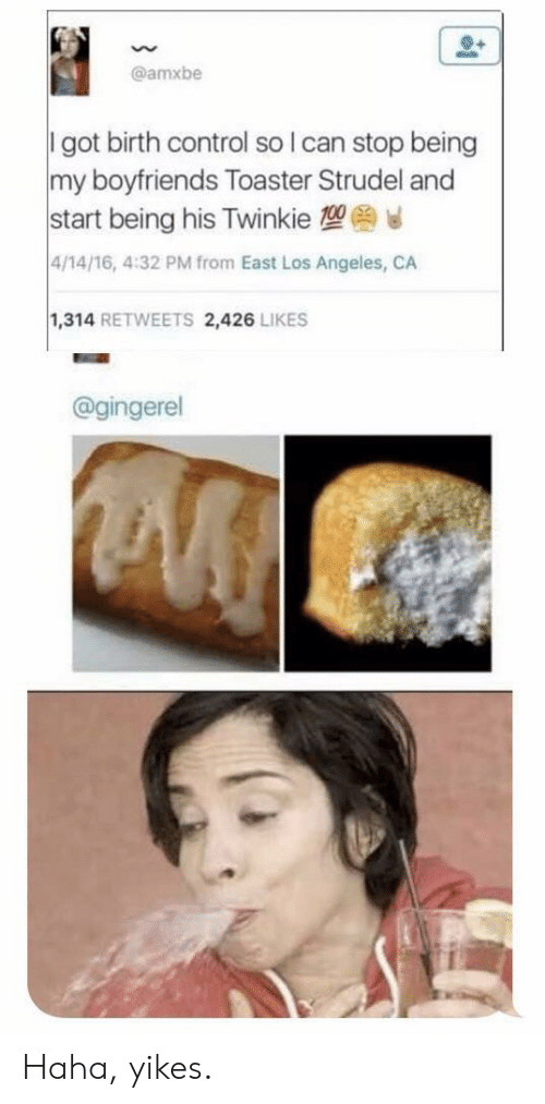boyfriends: @amxbe  I got birth control so I can stop being  my boyfriends Toaster Strudel andd  start being his Twinkie 1  4/14/16, 4:32 PM from East Los Angeles, CA  1,314 RETWEETS 2,426 LIKES  @gingerel Haha, yikes.