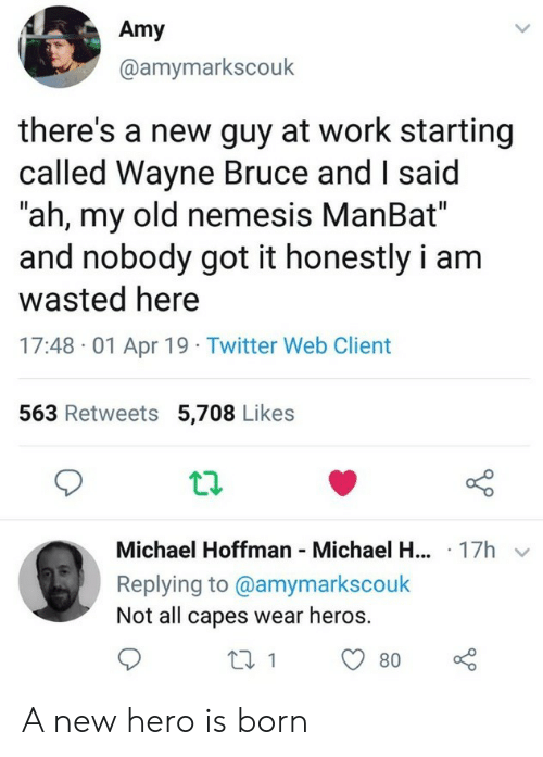 "heros: Amy  @amymarkscouk  there's a new guy at work starting  called Wayne Bruce and I said  ""ah, my old nemesis ManBat""  and nobody got it honestly i am  wasted here  17:48 01 Apr 19 Twitter Web Client  563 Retweets 5,708 Likes  Michael Hoffman Michael H... 17h  Replying to @amymarkscouk  Not all capes wear heros. A new hero is born"