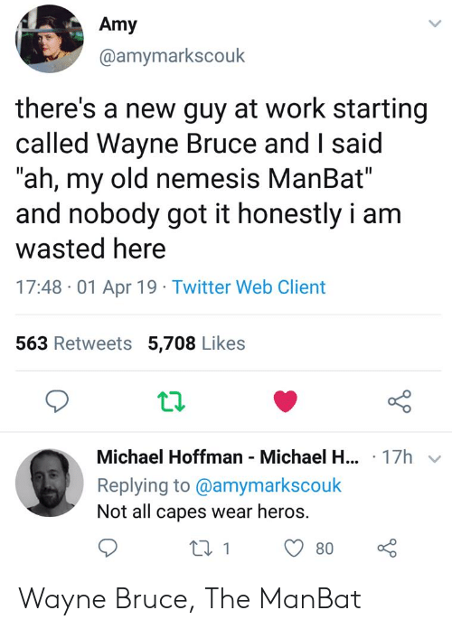 "heros: Amy  @amymarkscouk  there's a new guy at work starting  called Wayne Bruce and I said  ""ah, my old nemesis ManBat""  and nobody got it honestly i am  wasted here  17:48 -01 Apr 19 Twitter Web Client  563 Retweets 5,708 Likes  12  Michael Hoffman Michael H.  Replying to @amymarkscouk  Not all capes wear heros.  .17h  180 Wayne Bruce, The ManBat"