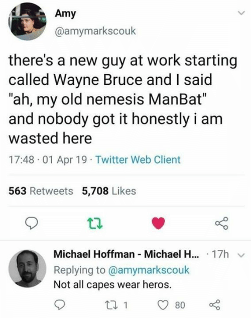 "heros: Amy  @amymarkscouk  there's a new guy at work starting  called Wayne Bruce and I said  ""ah, my old nemesis ManBat""  and nobody got it honestly i am  wasted here  17:48 01 Apr 19 Twitter Web Client  563 Retweets 5,708 Likes  Michael Hoffman Michael H... 17h  Replying to @amymarkscouk  Not all capes wear heros."
