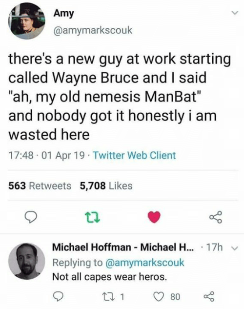 "heros: Amy  @amymarkscouk  there's a new guy at work starting  called Wayne Bruce and I said  ""ah, my old nemesis ManBat""  and nobody got it honestly i arm  wasted here  17:48 01 Apr 19 Twitter Web Client  563 Retweets 5,708 Likes  Michael Hoffman Michael H... 17h v  Replying to @amymarkscoulk  Not all capes wear heros."