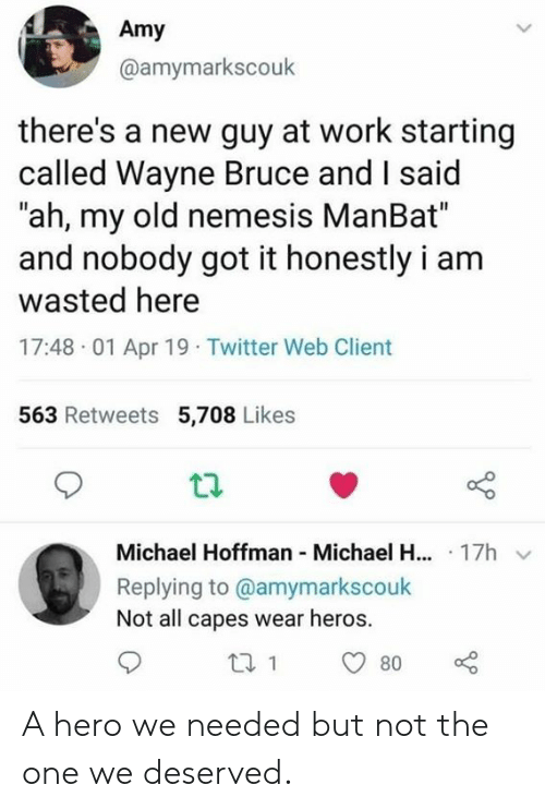 "heros: Amy  @amymarkscouk  there's a new guy at work starting  called Wayne Bruce and I said  ""ah, my old nemesis ManBat""  and nobody got it honestly i am  wasted here  17:48 01 Apr 19 Twitter Web Client  563 Retweets 5,708 Likes  Michael Hoffman Michael H... 17h  Replying to @amymarkscouk  Not all capes wear heros. A hero we needed but not the one we deserved."