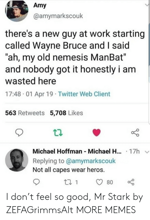 "heros: Amy  @amymarkscouk  there's a new guy at work starting  called Wayne Bruce and I said  ""ah, my old nemesis ManBat""  and nobody got it honestly i am  wasted here  17:48 01 Apr 19 Twitter Web Client  563 Retweets 5,708 Likes  Michael Hoffman Michael H... 17h  Replying to @amymarkscouk  Not all capes wear heros.  80 I don't feel so good, Mr Stark by ZEFAGrimmsAlt MORE MEMES"