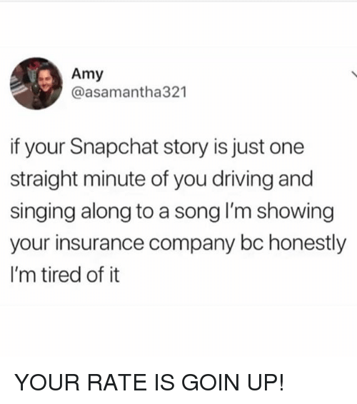 Driving, Singing, and Snapchat: Amy  @asamantha321  if your Snapchat story is just one  straight minute of you driving and  singing along to a song I'm showing  your insurance company bc honestly  I'm tired of it YOUR RATE IS GOIN UP!