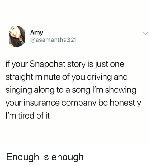 Dank, Driving, and Singing: Amy  @asamantha321  if your Snapchat story is just one  straight minute of you driving and  singing along to a song I'm showing  your insurance company bc honestly  I'm tired of it Enough is enough