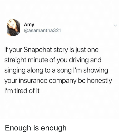 Enough Is Enough: Amy  @asamantha321  if your Snapchat story is just one  straight minute of you driving and  singing along to a song l'm showing  your insurance company bc honestly  I'm tired of it Enough is enough