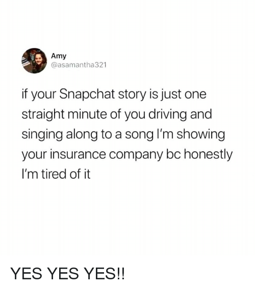 Driving, Memes, and Singing: Amy  @asamantha321  if your Snapchat story is just one  straight minute of you driving and  singing along to a song I'm showing  your insurance company bc honestly  I'm tired of it YES YES YES!!