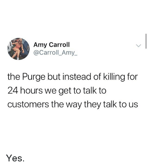 The Purge: Amy Carroll  @Carroll_Amy_  the Purge but instead of killing for  24 hours we get to talk to  customers the way they talk to us Yes.