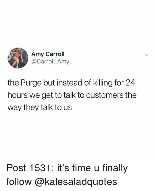 The Purge: Amy Carroll  @Carroll_Amy_  the Purge but instead of killing for 24  hours we get to talk to customers the  way they talk to us Post 1531: it's time u finally follow @kalesaladquotes