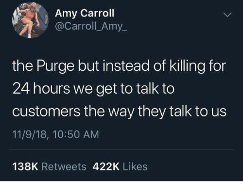 The Purge: Amy Carroll  @Carroll_Amy_  the Purge but instead of killing for  24 hours we get to talk to  customers the way they talk to us  11/9/18, 10:50 AM  138K Retweets 422K Likes