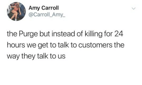 The Purge: Amy Carroll  @Carroll_Amy_  the Purge but instead of killing for 24  hours we get to talk to customers the  way they talk to us