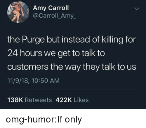The Purge: Amy Carroll  @Carroll_Amy  the Purge but instead of killing for  24 hours we get to talk to  customers the way they talk to us  11/9/18, 10:50 AM  138K Retweets 422K Likes omg-humor:If only