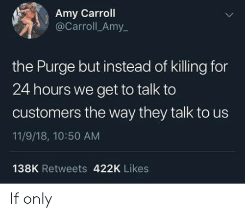 The Purge: Amy Carroll  @Carroll_Amy  the Purge but instead of killing for  24 hours we get to talk to  customers the way they talk to us  11/9/18, 10:50 AM  138K Retweets 422K Likes If only