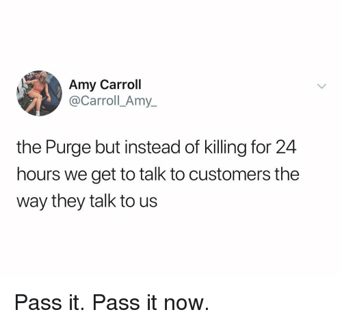 The Purge: Amy Carroll  @y_  Carroll Am  the Purge but instead of killing for 24  hours we get to talk to customers the  way they talk to us Pass it. Pass it now.