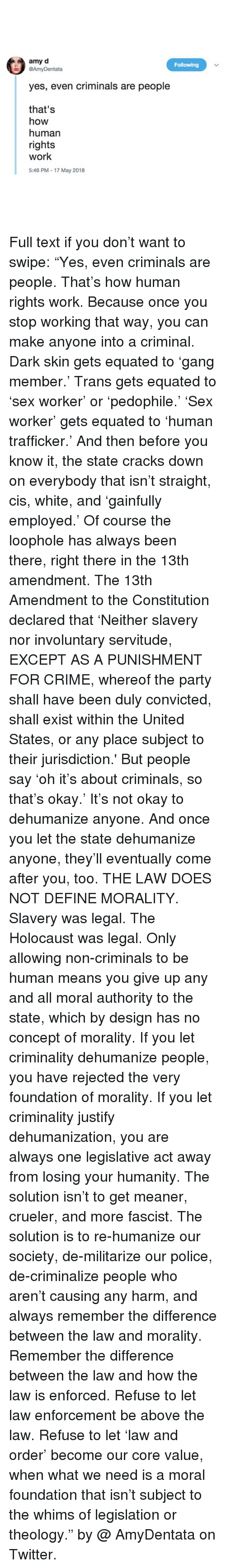 "Theology: amy d  @AmyDentata  Following  yes, even criminals are people  that's  how  human  rights  work  5:46 PM - 17 May 2018 Full text if you don't want to swipe: ""Yes, even criminals are people. That's how human rights work. Because once you stop working that way, you can make anyone into a criminal. Dark skin gets equated to 'gang member.' Trans gets equated to 'sex worker' or 'pedophile.' 'Sex worker' gets equated to 'human trafficker.' And then before you know it, the state cracks down on everybody that isn't straight, cis, white, and 'gainfully employed.' Of course the loophole has always been there, right there in the 13th amendment. The 13th Amendment to the Constitution declared that 'Neither slavery nor involuntary servitude, EXCEPT AS A PUNISHMENT FOR CRIME, whereof the party shall have been duly convicted, shall exist within the United States, or any place subject to their jurisdiction.' But people say 'oh it's about criminals, so that's okay.' It's not okay to dehumanize anyone. And once you let the state dehumanize anyone, they'll eventually come after you, too. THE LAW DOES NOT DEFINE MORALITY. Slavery was legal. The Holocaust was legal. Only allowing non-criminals to be human means you give up any and all moral authority to the state, which by design has no concept of morality. If you let criminality dehumanize people, you have rejected the very foundation of morality. If you let criminality justify dehumanization, you are always one legislative act away from losing your humanity. The solution isn't to get meaner, crueler, and more fascist. The solution is to re-humanize our society, de-militarize our police, de-criminalize people who aren't causing any harm, and always remember the difference between the law and morality. Remember the difference between the law and how the law is enforced. Refuse to let law enforcement be above the law. Refuse to let 'law and order' become our core value, when what we need is a moral foundation that isn't subject to the whims of legislation or theology."" by @ AmyDentata on Twitter."