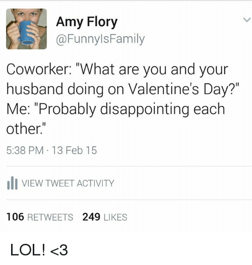 """coworking: Amy Flory  @Funnyls Family  Coworker: """"What are you and your  husband doing on Valentine's Day?""""  Me: """"Probably disappointing each  other.""""  5:38 PM 13 Feb 15  uli VIEW TWEET ACTIVITY  106  RETWEETS  249  LIKES LOL! <3"""
