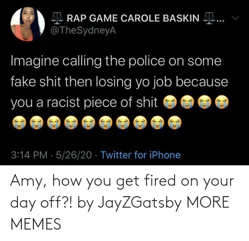 fired: Amy, how you get fired on your day off?! by JayZGatsby MORE MEMES