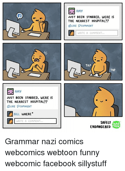 Grammar Nazis: Amy  JUST BEEN STABBED. WERE IS  THE NEAREST HOSPITAL??  OBLIKE commENT  WRITE A COMMENT...  TAP  TAP  nno  Amy  JUST BEEN STABBED. WERE IS  THE NEAREST HOSPITAL??  duiKE ?COMMENT  盪  BILL WHERE*  WRITE A COMMENT  SAFELY  ENDANGERED  WEB  TOON Grammar nazi comics webcomics webtoon funny webcomic facebook sillystuff