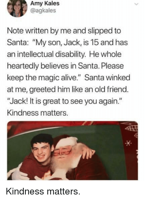 """disability: Amy Kales  @agkales  Note written by me and slipped to  Santa: """"My son, Jack, is 15 and has  an intellectual disability. He whole  heartedly believes in Santa. Please  keep the magic alive."""" Santa winked  at me, greeted him like an old friend.  """"Jack! It is great to see you again.""""  Kindness matters. Kindness matters."""