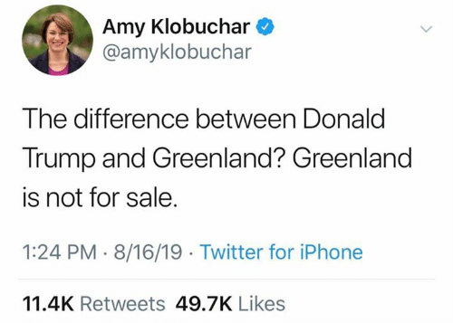 Donald Trump: Amy Klobuchar  @amyklobuchar  The difference between Donald  Trump and Greenland? Greenland  is not for sale.  1:24 PM 8/16/19 Twitter for iPhone  11.4K Retweets 49.7K Likes