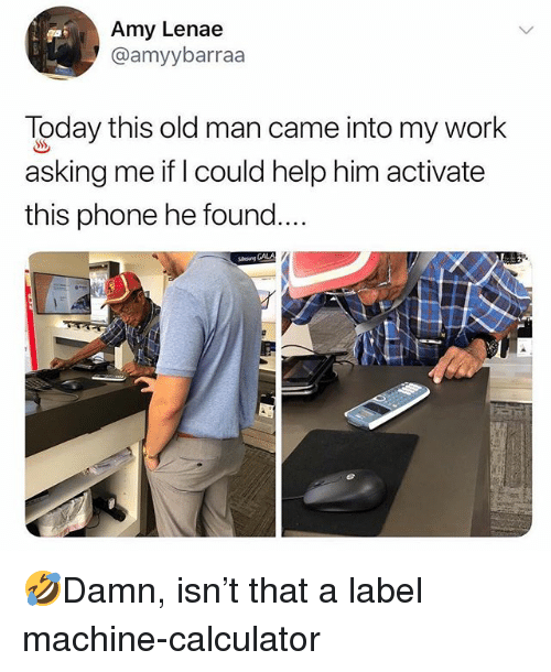 Memes, Old Man, and Phone: Amy Lenae  @amyybarraa  Today this old man came into my work  asking me if I could help him activate  this phone he found...  Sleng GALA 🤣Damn, isn't that a label machine-calculator