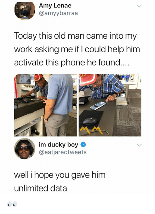 Old Man, Phone, and Work: Amy Lenae  @amyybarraa  Today this old man came into my  work asking me if l could help him  activate this phone he found.  嬲て  im ducky boy  @eatjaredtweets  well i hope you gave him  unlimited data 👀
