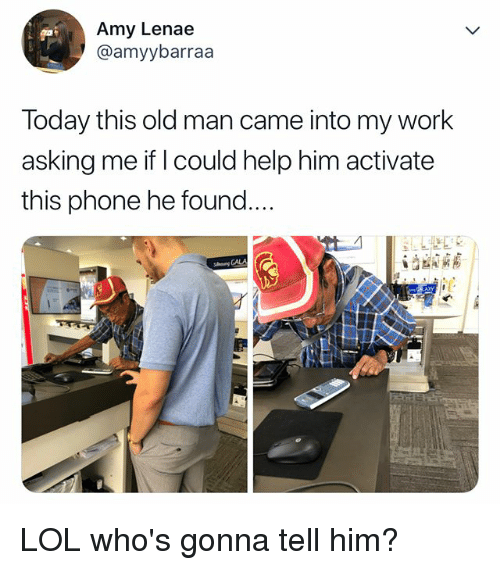 Lol, Old Man, and Phone: Amy Lenae  @amyybarraa  Today this old man came into my work  asking me if I could help him activate  this phone he found  ng CALA LOL who's gonna tell him?