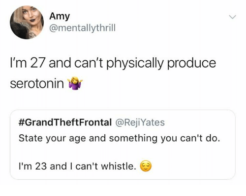 Humans of Tumblr, Amy, and Serotonin: Amy  @mentallythrill  I'm 27 and can't physically produce  serotonin  #GrandTheftFrontal @RejiYates  State your age and something you can't do.  I'm 23 and I can't whistle.