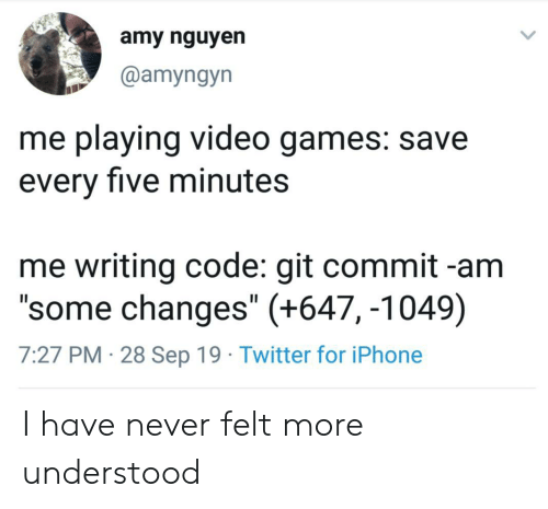 """understood: amy nguyen  @amyngyn  me playing video games: save  every five minutes  me writing code: git commit -am  """"some changes"""" (+647, -1049)  7:27 PM 28 Sep 19 Twitter for iPhone I have never felt more understood"""