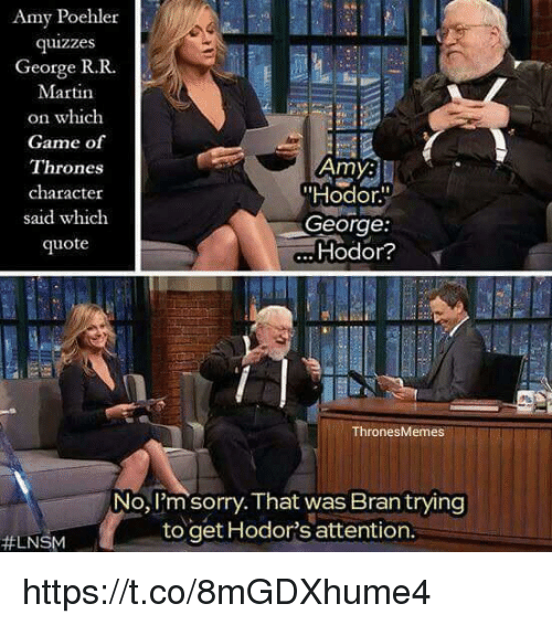 """Hodor: Amy Poehler  quizzes  George R. R.  Martin  on which  Game of  Amy:  Thrones  character  """"Hodor.  said which  George  Hodor?  quote  Thrones Memes  No, I'm sorry. That was Bran trying  to get Hodor's attention.  LNSM https://t.co/8mGDXhume4"""