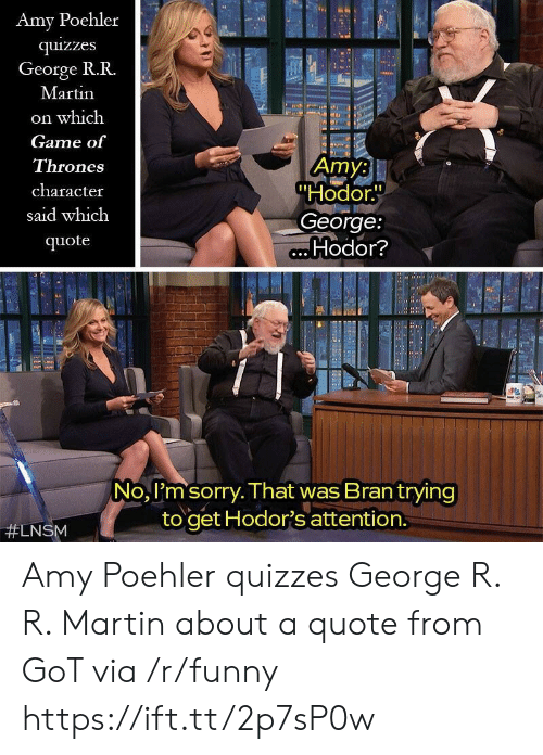 """Hodor: Amy Poehler  quizzes  George R.R.  Martin  on which  Game of  Thrones  character  said which  quote  Amy:  """"Hodor.  George:  Hodor?  No, I'm sorry. That was Brantrying  to get Hodor's attention.  Amy Poehler quizzes George R. R. Martin about a quote from GoT via /r/funny https://ift.tt/2p7sP0w"""