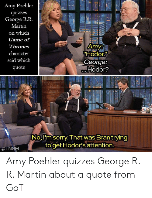 """Hodor: Amy Poehler  quizzes  George R.R.  Martin  on which  Game of  Thrones  character  said which  quote  Amy:  """"Hodor.  George:  Hodor?  No, I'm sorry. That was Brantrying  to get Hodor's attention.  Amy Poehler quizzes George R. R. Martin about a quote from GoT"""