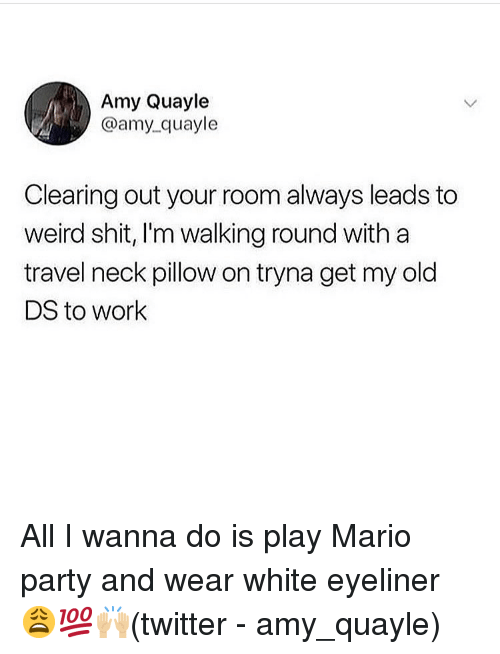mario party: Amy Quayle  @amy_quayle  Clearing out your room always leads to  weird shit, I'm walking round with a  travel neck pillow on tryna get my old  DS to work All I wanna do is play Mario party and wear white eyeliner 😩💯🙌🏼(twitter - amy_quayle)