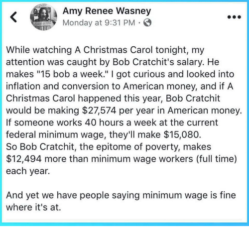 """inflation: Amy Renee Wasney  Monday at 9:31 PM  While watching A Christmas Carol tonight, my  attention was caught by Bob Cratchit's salary. He  makes """"15 bob a week."""" I got curious and looked into  inflation and conversion to American money, and if A  Christmas Carol happened this year, Bob Cratchit  would be making $27574 per year in American money.  If someone works 40 hours a week at the current  federal minimum wage, they'll make $15,080  So Bob Cratchit, the epitome of poverty, makes  $12,494 more than minimum wage workers (full time)  each year.  And yet we have people saying minimum wage is fine  where it's at."""