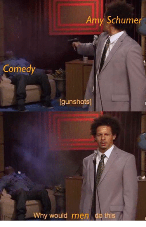 Amy Schumer, Comedy, and Amy: Amy Schumer  Comedy  gunshots]  Why would men do this