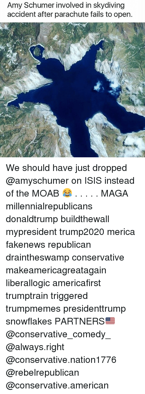 Amy Schumer, Isis, and Memes: Amy Schumer involved in skydiving  accident after parachute fails to open. We should have just dropped @amyschumer on ISIS instead of the MOAB 😂 . . . . . MAGA millennialrepublicans donaldtrump buildthewall mypresident trump2020 merica fakenews republican draintheswamp conservative makeamericagreatagain liberallogic americafirst trumptrain triggered trumpmemes presidenttrump snowflakes PARTNERS🇺🇸 @conservative_comedy_ @always.right @conservative.nation1776 @rebelrepublican @conservative.american