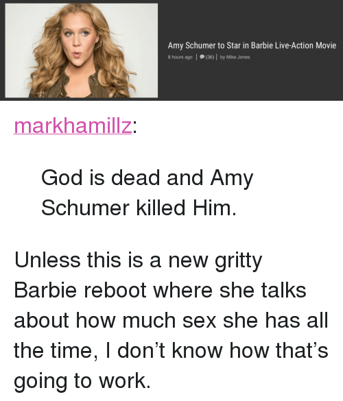 """Mike Jones: Amy Schumer to Star in Barbie Live-Action Movie  8 hours ago (36) by Mike Jones <p><a href=""""http://markhamillz.tumblr.com/post/153976318921/god-is-dead-and-amy-schumer-killed-him"""" class=""""tumblr_blog"""">markhamillz</a>:</p>  <blockquote><p>God is dead and Amy Schumer killed Him.</p></blockquote>  <p>Unless this is a new gritty Barbie reboot where she talks about how much sex she has all the time, I don&rsquo;t know how that&rsquo;s going to work.</p>"""