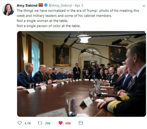 cabinet: Amy Siskind@Amy_Siskind Apr 5  week and military leaders and some of his cabinet members  Not a single woman at the table.  Not a single person of color at the table  48K
