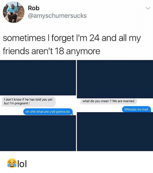 Bad, Friends, and Memes: @amyschumersucks  sometimes I forget I'm 24 and all my  friends aren't 18 anymore  I don't know if he has told you yet  but I'm pregnant !  what do you mean? We are married  Whoops my bad  oh shit what are y'all gonna do 😂lol