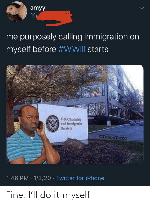 Immigration: amyy  @a  me purposely calling immigration on  myself before #WWIII starts  US. Citizenship  and Immigration  Services  Trippy Tacoo  1:46 PM · 1/3/20 · Twitter for iPhone Fine. I'll do it myself