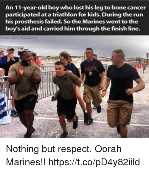 Finish Line, Memes, and Respect: An 11-year-old boy who lost his leg to bone cancer  participated at a triathlon for kids. During the run  his prosthesis failed. So the Marines went to the  boy's aid and carried him through the finish line.  eRememberMilitary Nothing but respect. Oorah Marines!! https://t.co/pD4y82iild