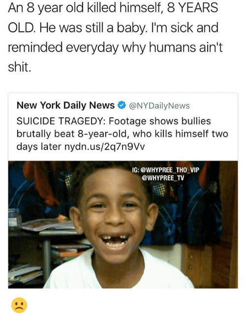 Memes, New York, and News: An 8 year old killed himself, 8 YEARS  OLD. He was still a baby. I'm sick and  reminded everyday why humans ain't  shit  New York Daily News  NYDailyNews  SUICIDE TRAGEDY: Footage shows bullies  brutally beat 8-year-old, who kills himself two  days later nydn.us/2q7n9Vv  IG: @WHY PREE THO VIP  @WHY PREE TV ☹️
