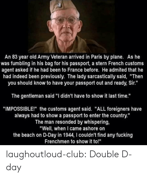 """stern: An 83 year old Army Veteran arrived in Paris by plane. As he  was fumbling in his bag for his passport, a stern French customs  agent asked if he had been to France before. He admited that he  had indeed been previously. The lady sarcastically said, """"Then  you should know to have your passport out and ready, Sir.""""  The gentleman said """"I didn't have to show it last time.""""  """"IMPOSSIBLEI"""" the customs agent said. """"ALL foreigners have  always had to show a passport to enter the country.""""  The man resonded by whispering,  """"Well, when I came ashore on  the beach on D-Day in 1944, I couldn't find any fucking  Frenchmen to show it to!"""" laughoutloud-club:  Double D-day"""