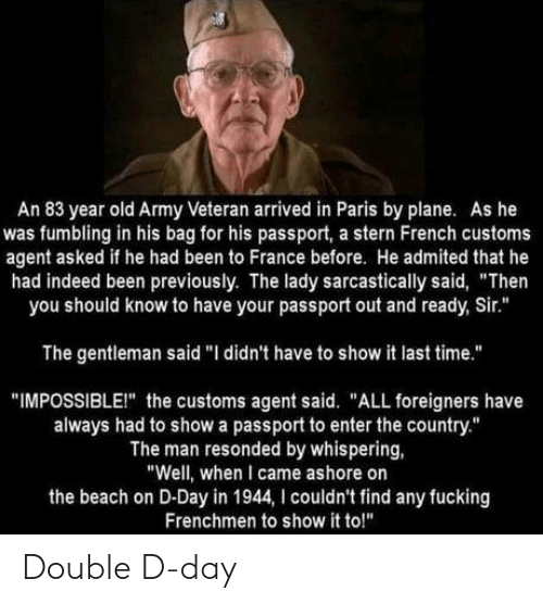 """stern: An 83 year old Army Veteran arrived in Paris by plane. As he  was fumbling in his bag for his passport, a stern French customs  agent asked if he had been to France before. He admited that he  had indeed been previously. The lady sarcastically said, """"Then  you should know to have your passport out and ready, Sir.""""  The gentleman said """"I didn't have to show it last time.""""  """"IMPOSSIBLEI"""" the customs agent said. """"ALL foreigners have  always had to show a passport to enter the country.""""  The man resonded by whispering,  """"Well, when I came ashore on  the beach on D-Day in 1944, I couldn't find any fucking  Frenchmen to show it to!"""" Double D-day"""