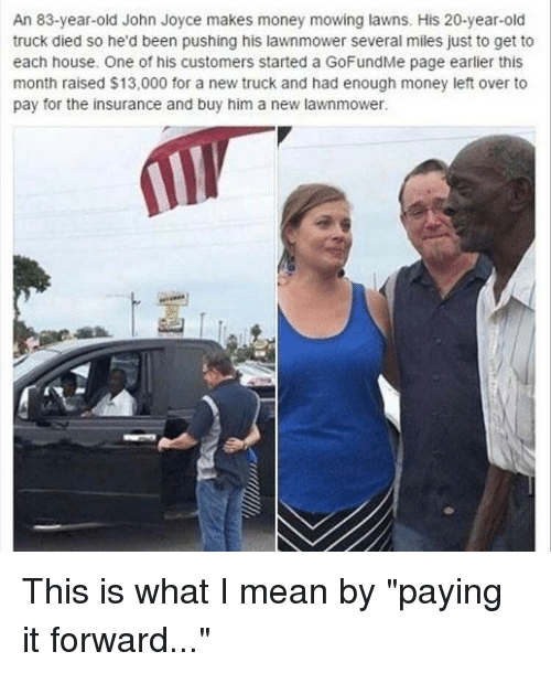 """Money Left Over: An 83-year-old John Joyce makes money mowing lawns. His 20-year-old  truck died so he'd been pushing his lawnmower several miles just to get to  each house. One of his customers started a GoFundMe page earlier this  month raised $13,000 for a new truck and had enough money left over to  pay for the insurance and buy him a new lawnmower. This is what I mean by """"paying it forward..."""""""